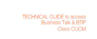 Technical Guide to access Business Talk & BTIP Cisco CUCM